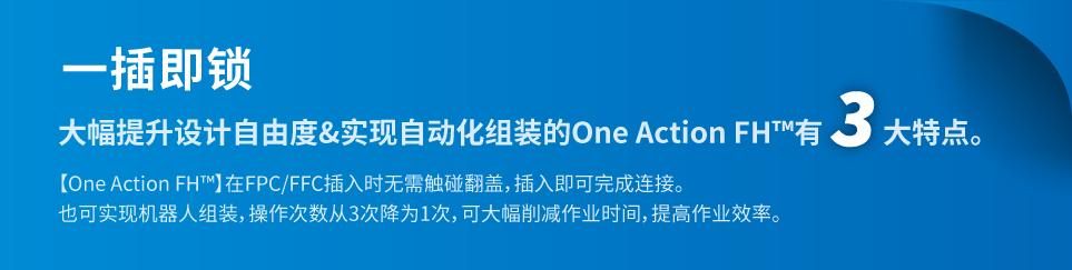 一插即锁。大幅提升设计自由度&实现自动化组装的One Action FH™有3大特点。【One Action FH™】在FPC/FFC插入时无需触碰翻盖,插入即可完成连接。也可实现机器人组装,操作次数从3次降为1次,可大幅削减作业时间,提高作业效率。