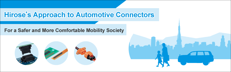 Hirose's Approach to Automotive Connectors. For a Safer and More Comfortable Mobility Society