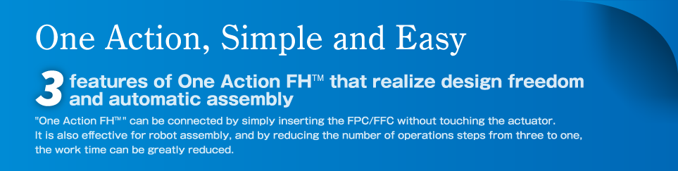 One Action FH can be connected by simply inserting the FPC/FFC without touching the actuator. It is also effective for robot assembly, and by reducing the number of operations steps from three to one, the work time can be greatly reduced.